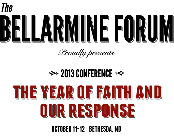 The BELLARMINE FORUM proudly presents 2013 Conference The Year of Faith and Our Response Oct 11-12 Bethesda MD